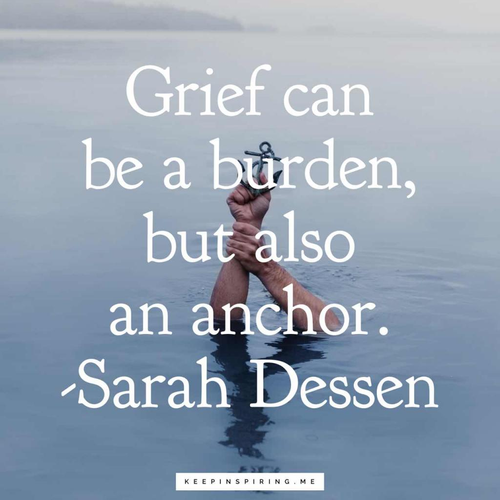 "Sarah Dessen grief quote ""Grief can be a burden, but also an anchor. You get used to the weight, how it holds you in place"""