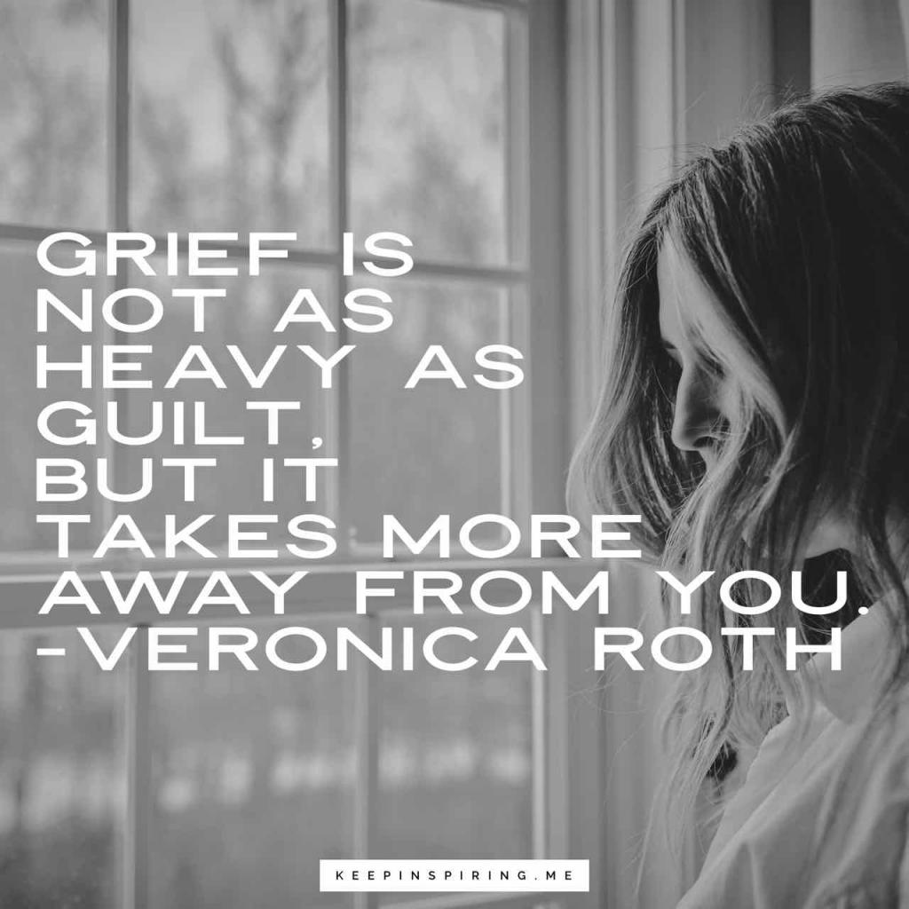 "Veronica Roth grief quote ""Grief is not as heavy as guilt, but it takes more away from you"""