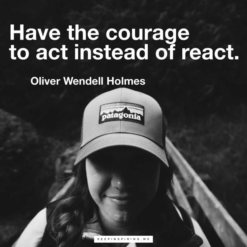 "Oliver Wendell Holmes quote ""Have the courage to act instead of react"""
