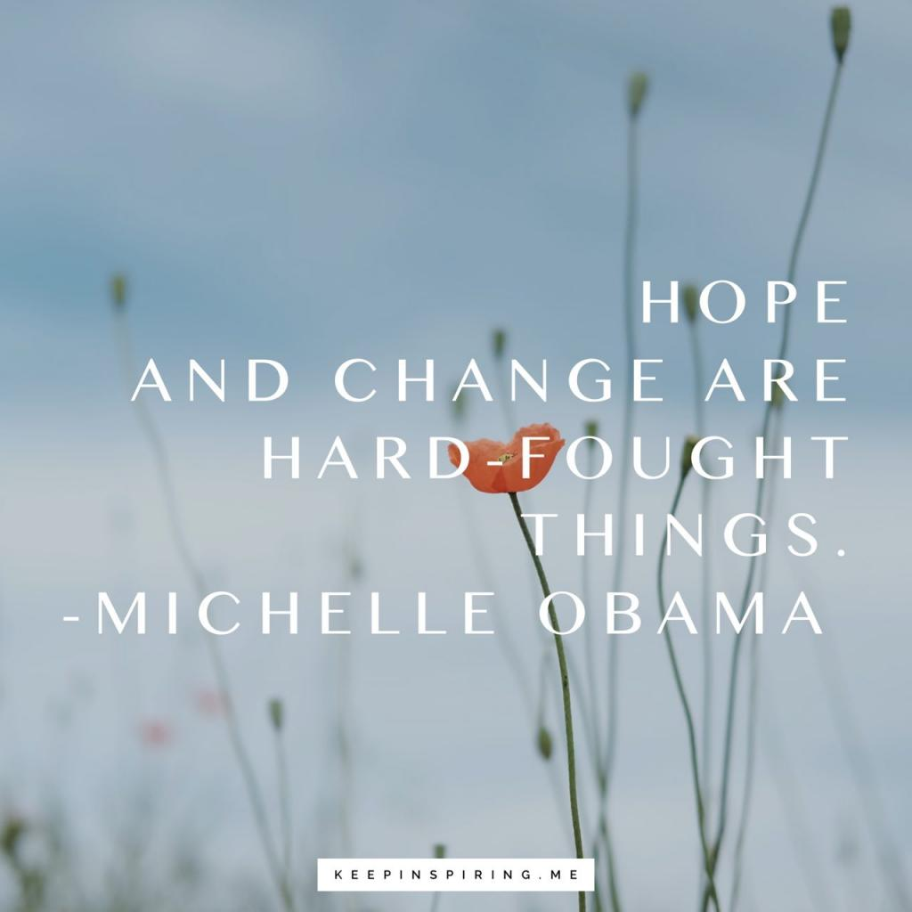 """MIchelle obama quote """"Hope and change are hard-fought things"""""""