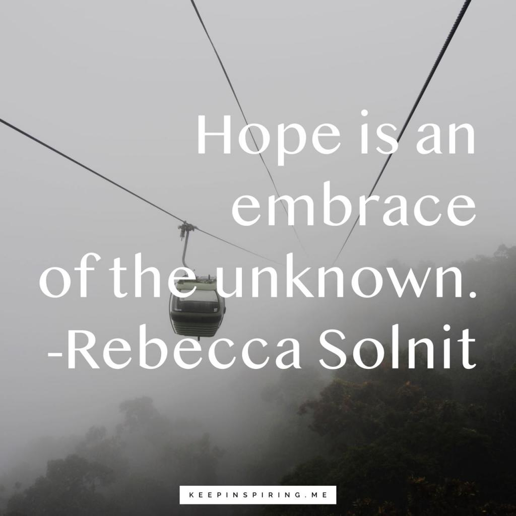 """Rebecca Solnit hopeful quote """"Hope is an embrace of the unknown"""""""