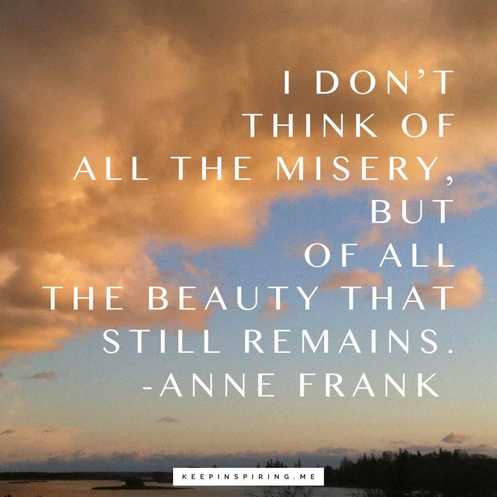 """Anne Frank hopeful quote """"I don't think of all the misery, but of the beauty that still remains"""""""