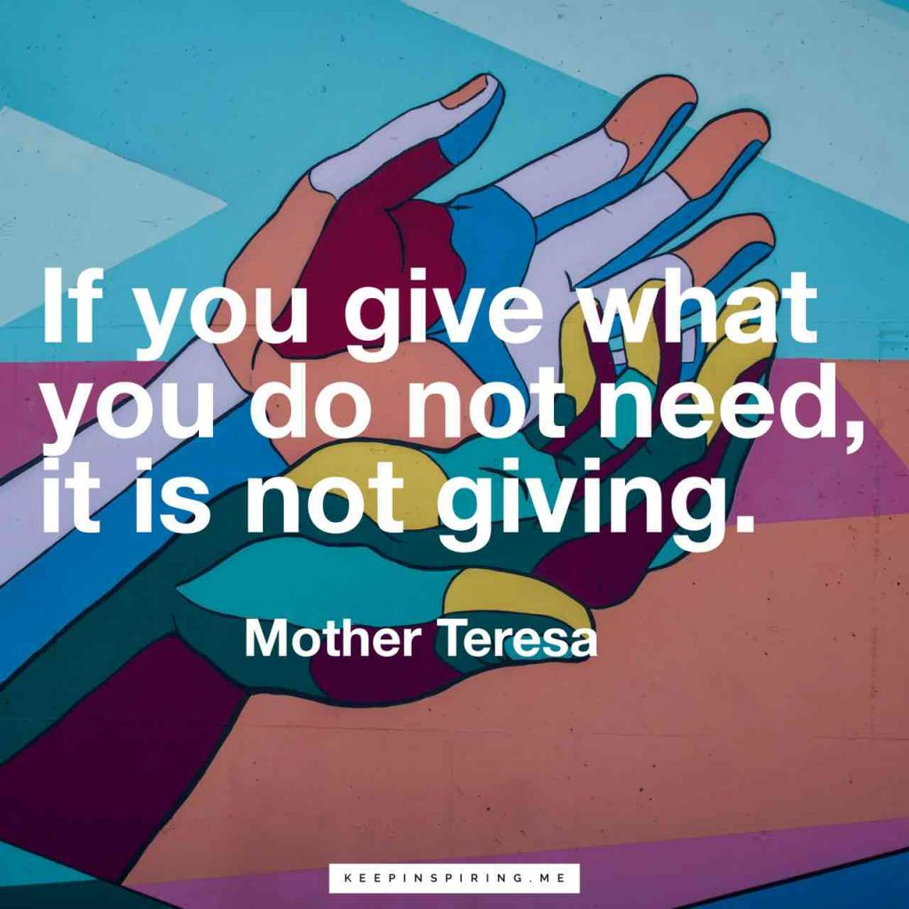 "Mother Teresa quotes ""If you give what you do not need, it is not giving"""
