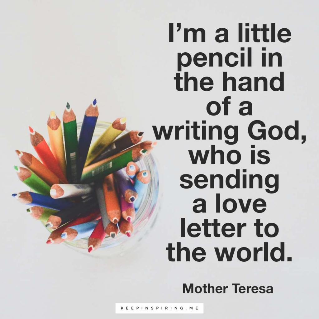 """I'm a little pencil in the hand of a writing God, who is sending a love letter to the world"""