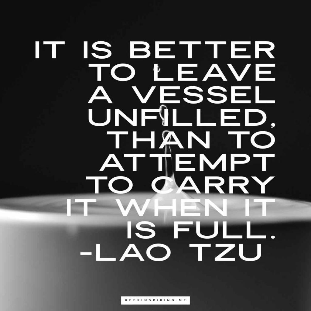 """It is better to leave a vessel unfilled, than to attempt to carry it when it is full"""