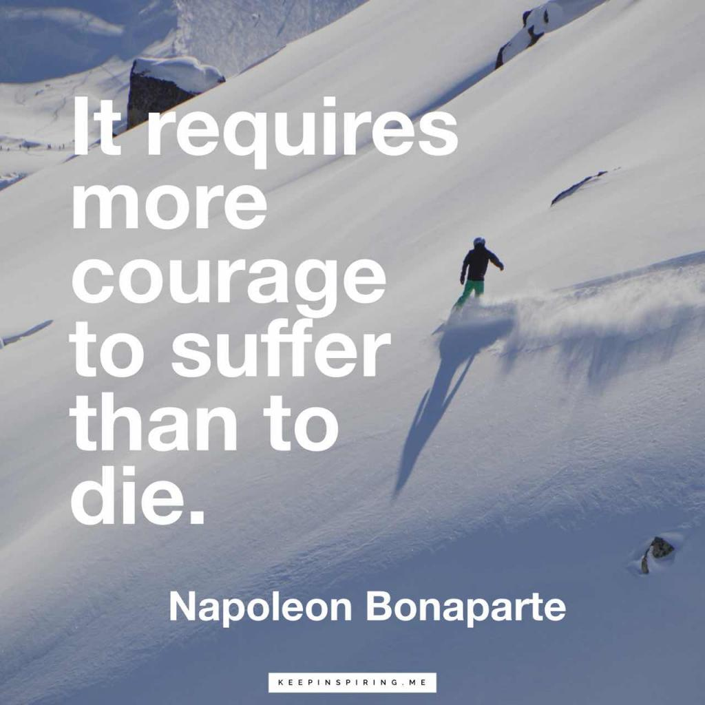 "Napoleon courage quote ""It requires more courage to suffer than to die"""