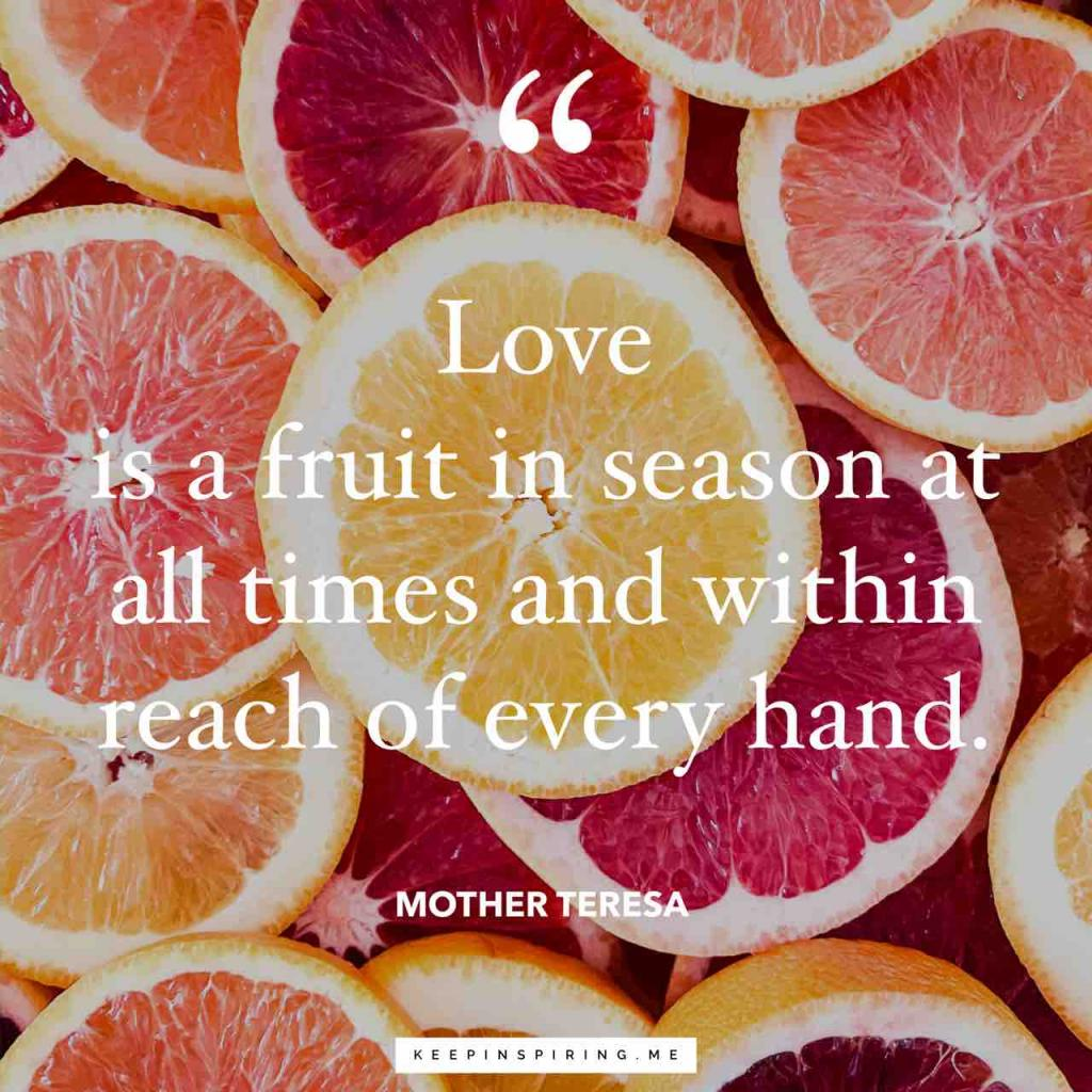 """Love is a fruit in season at all times and within reach of every hand"""