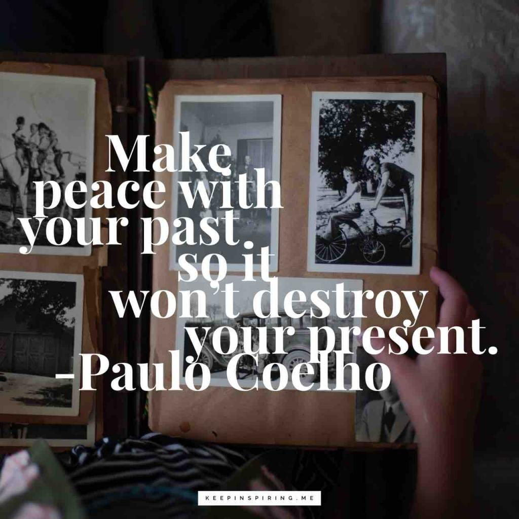 "Paolo Coelho quote ""Make peace with your past so it won't destroy your present"""