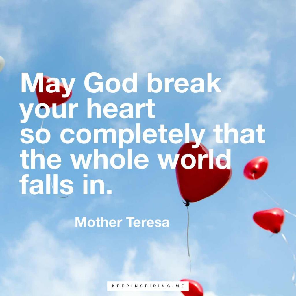 """May God break my heart so completely that the whole world falls in"""