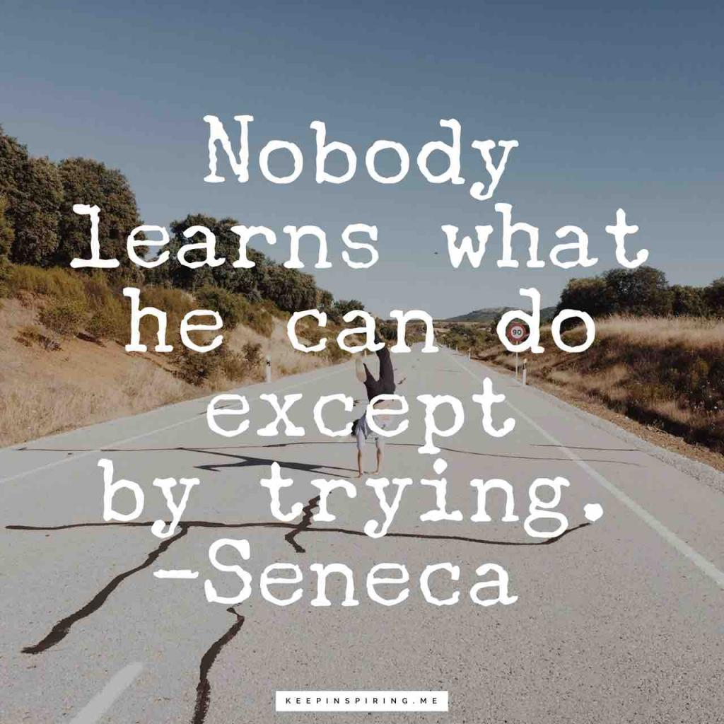 """Nobody learns what he can do except by trying"""