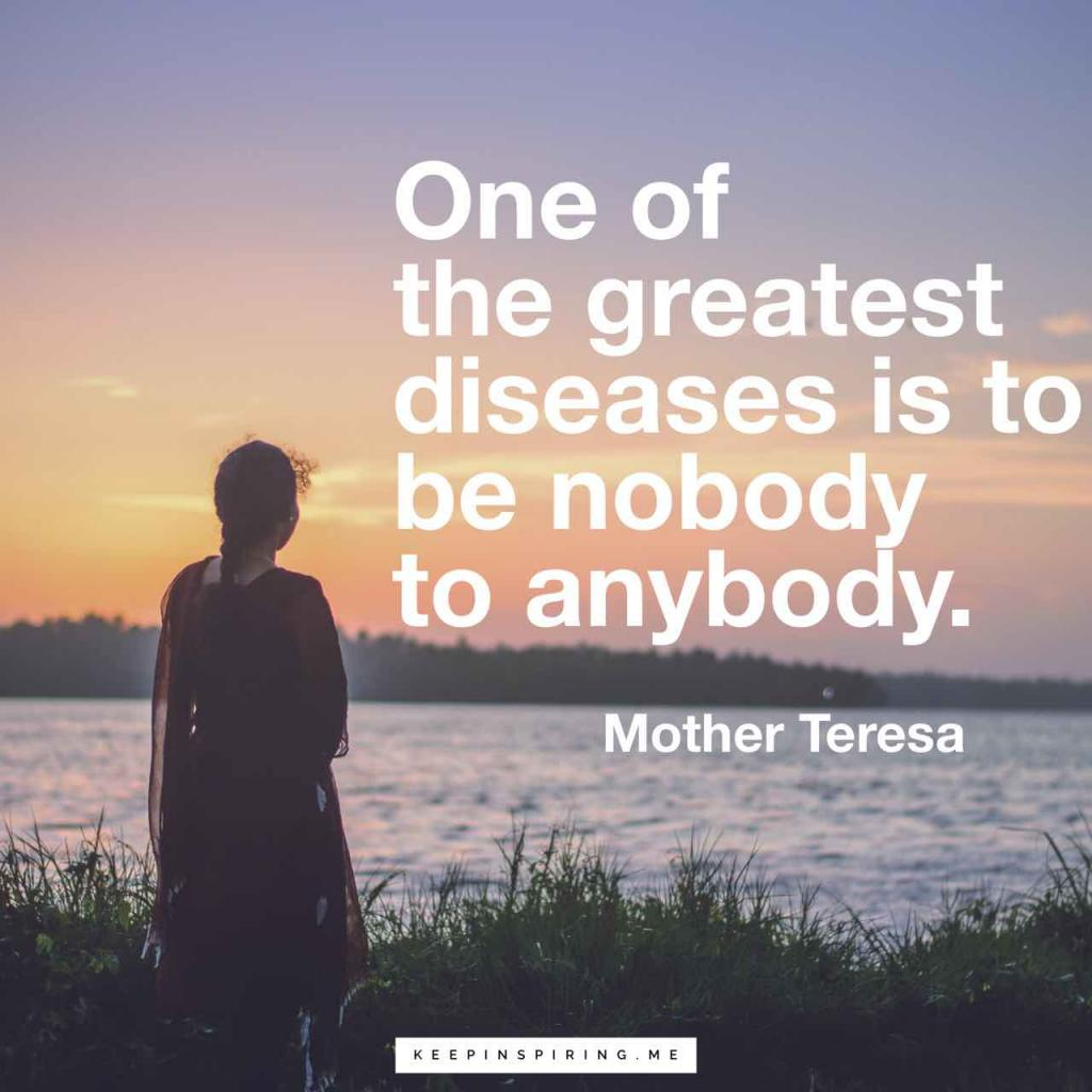 "Mother Teresa quote ""One of the greatest diseases is to be nobody to anybody"""