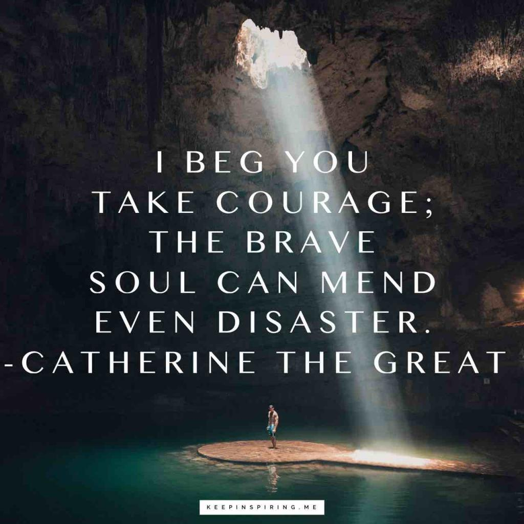 """I beg you take courage; the brave soul can mend even disaster"""