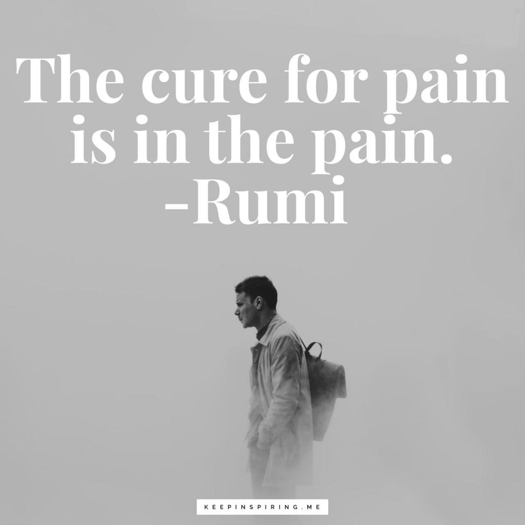 "Rumi quote ""The cure for pain is in the pain"""