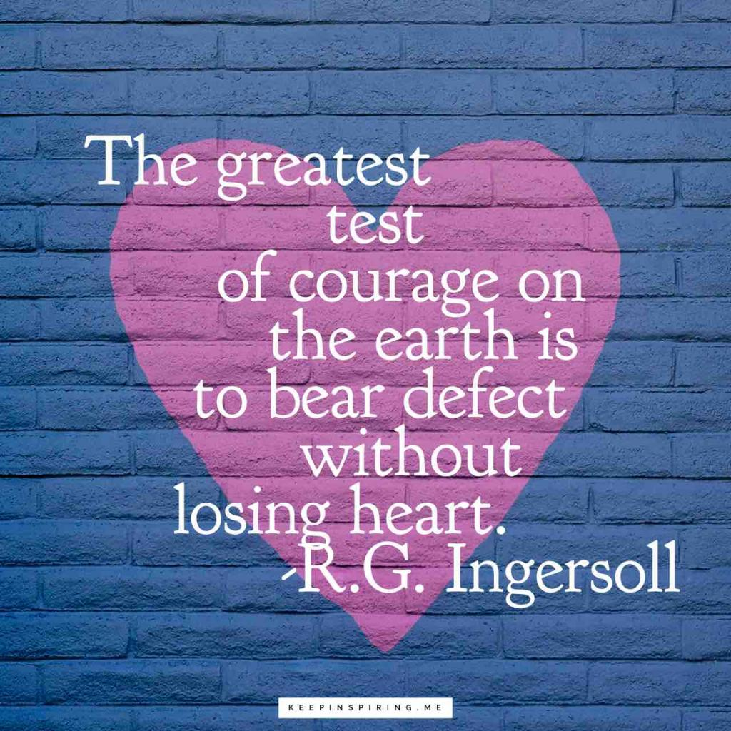 """The greatest test of courage on the earth is to bear defeat without losing heart"""
