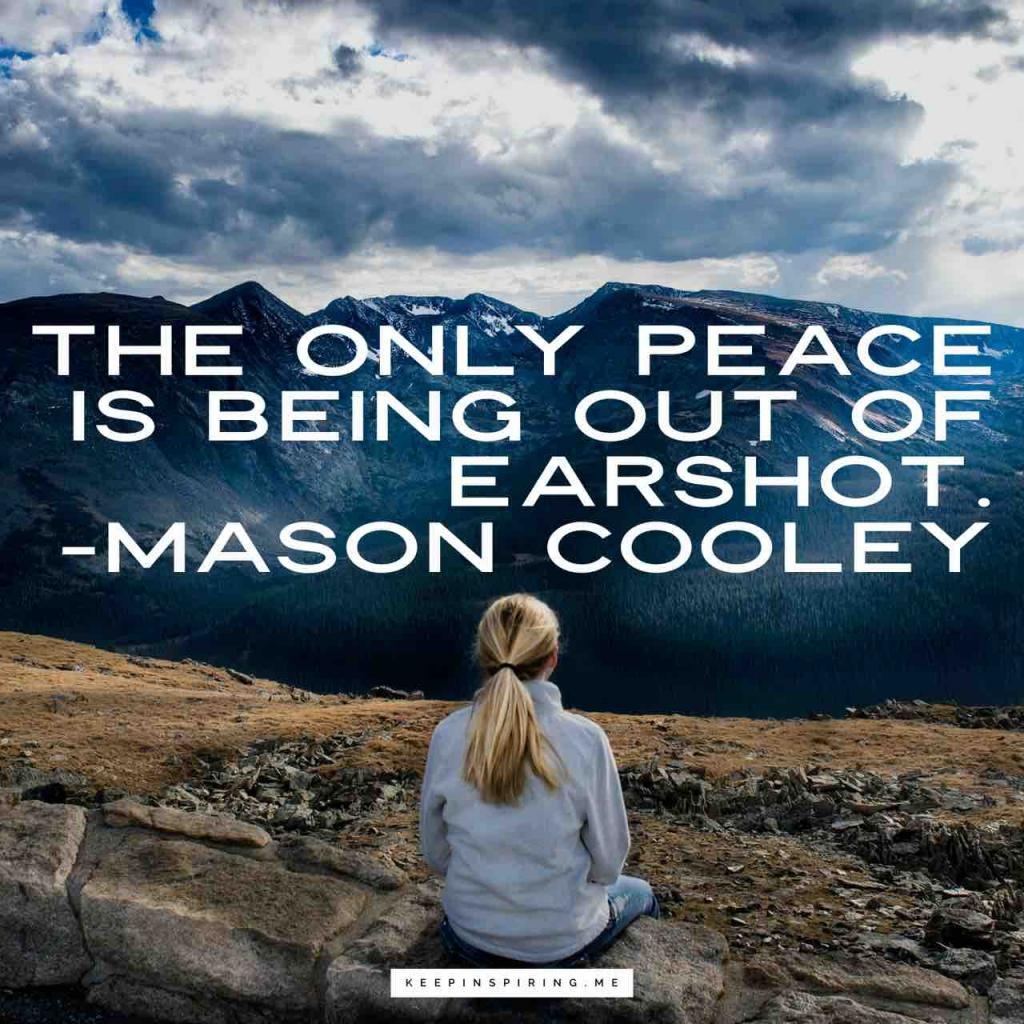 "Mason Cooley quote ""The only peace is being out of earshot"""