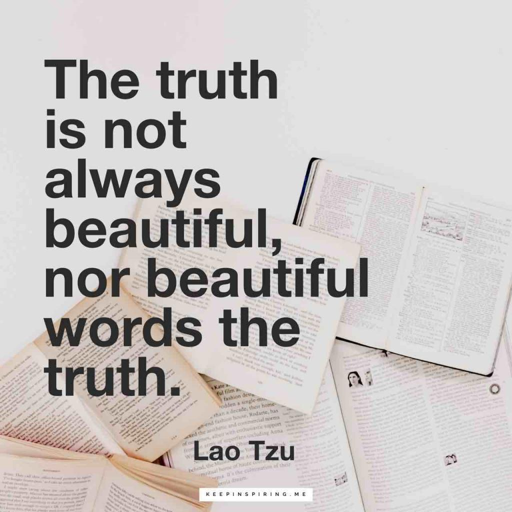 """The truth is not always beautiful, nor beautiful words the truth"""