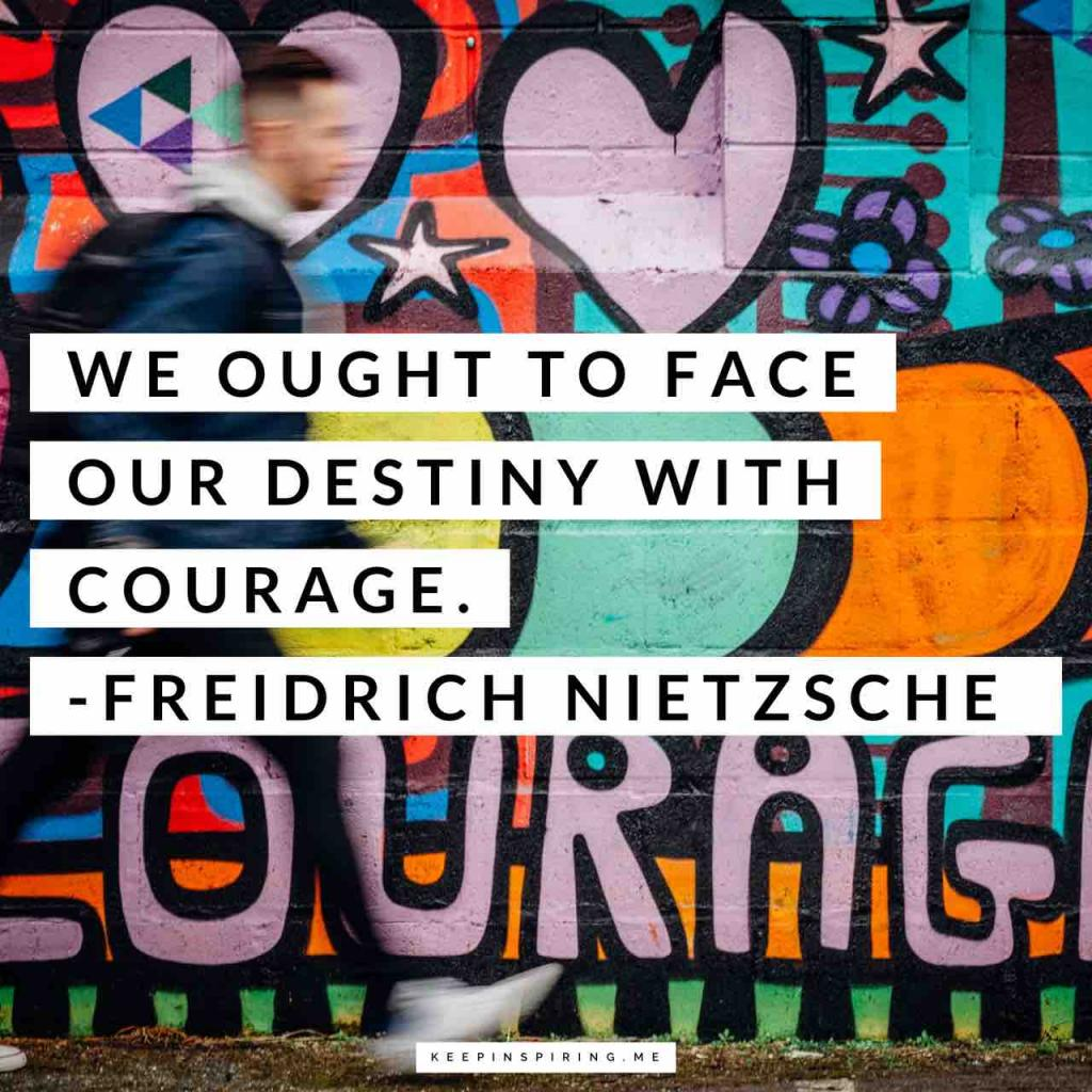 "Nietzsche courage quote ""We ought to face our destiny with courage"""