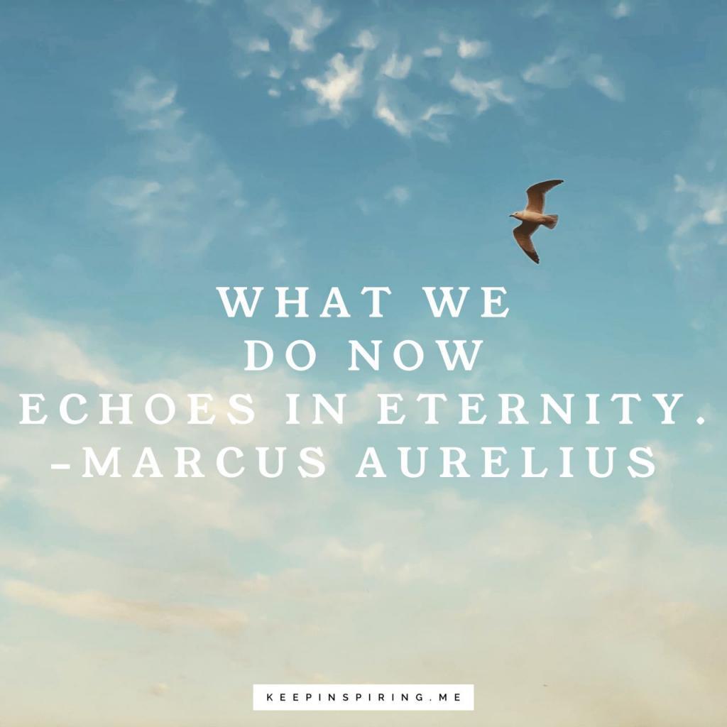"Marcus Aurelius quote ""What we do now echoes in eternity"""