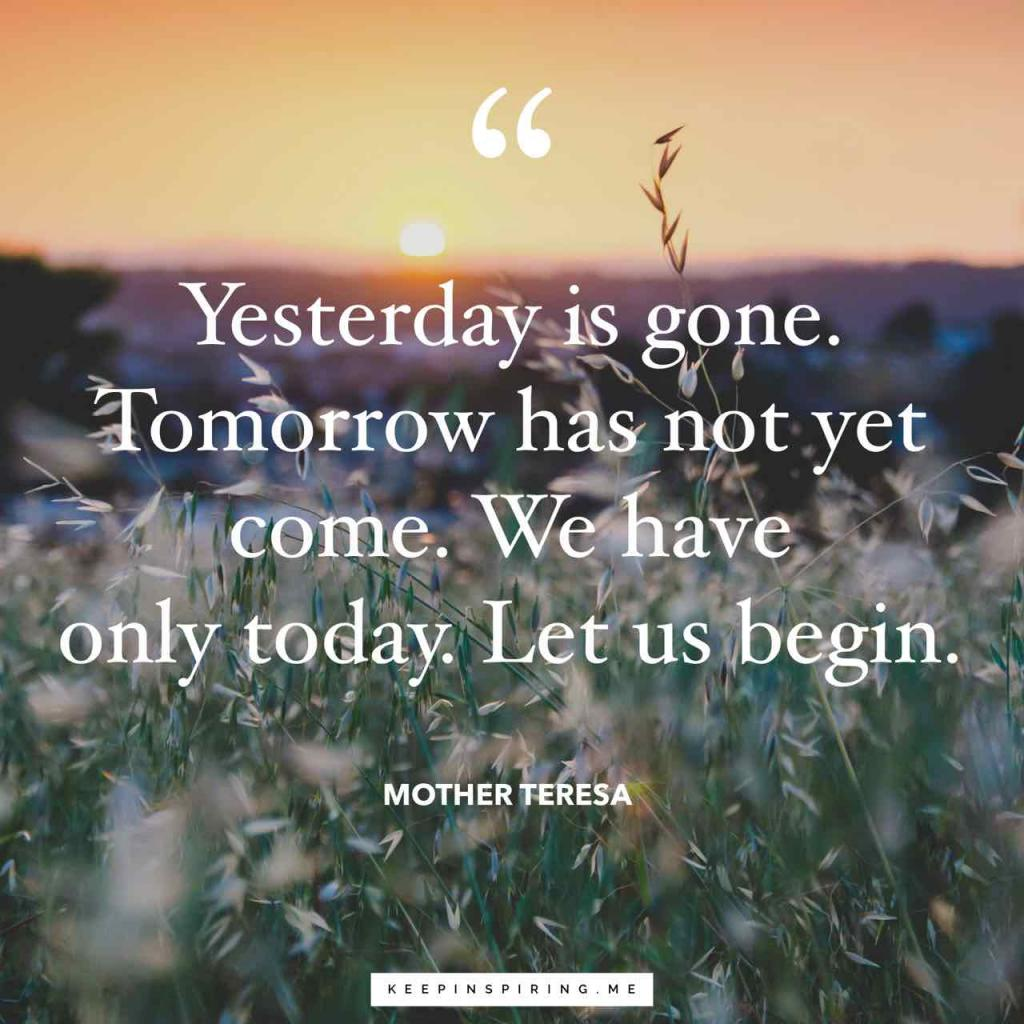 "Mother Teresa quote ""Yesterday is gone. Tomorrow has not yet come. We have only today. Let us begin."""