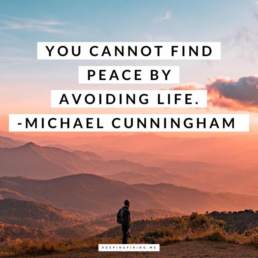"Michael Cunningham peace quote ""You cannot find peace by avoiding life"""