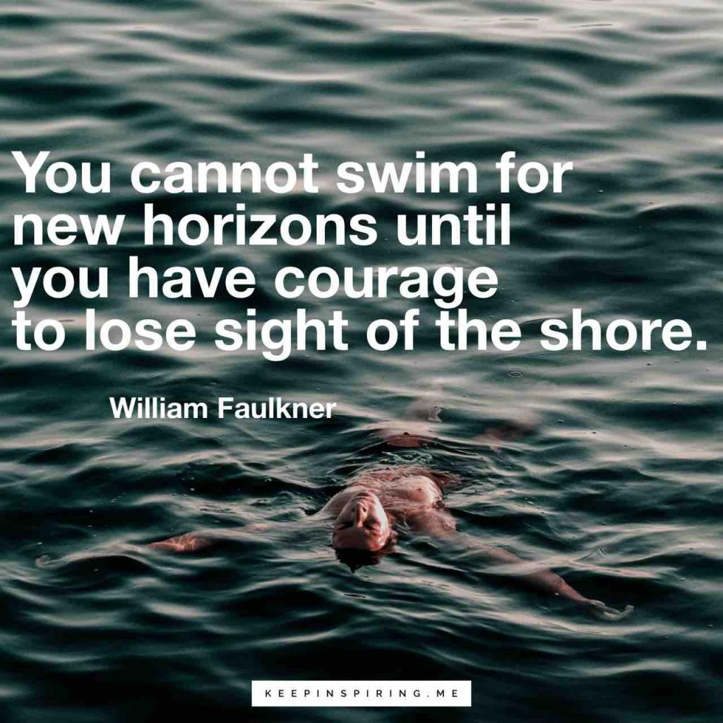 """""""You cannot swim for new horizons until you have courage to lose sight of the shore"""""""