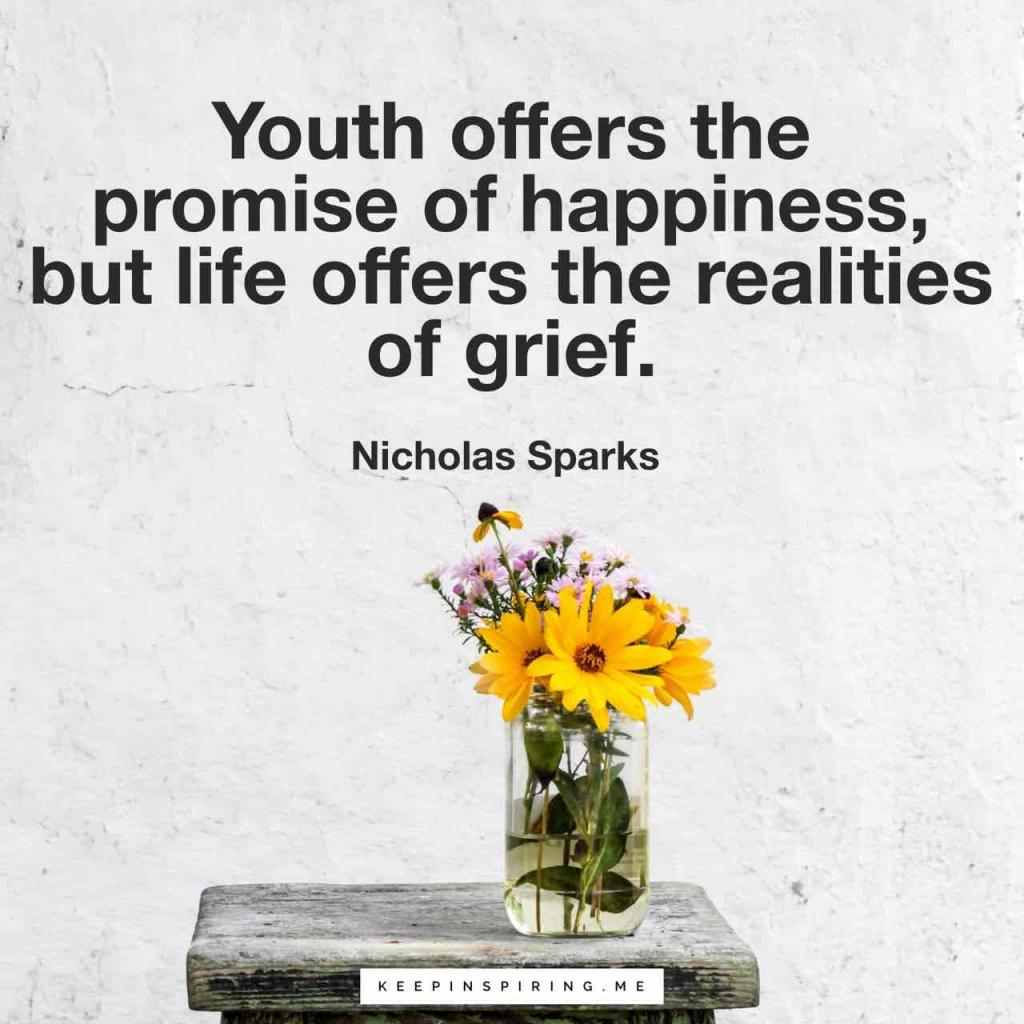 "Nicholas Sparks quote ""Youth offers the promise of happiness, but life offers the realities of grief"""