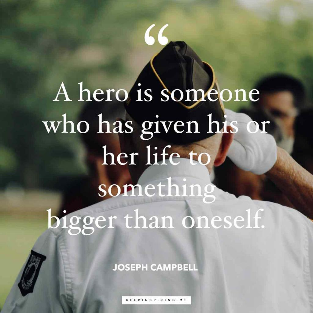 "Joseph Campbell veteran quote ""A hero is someone who has given his or her life to something bigger than oneself"""