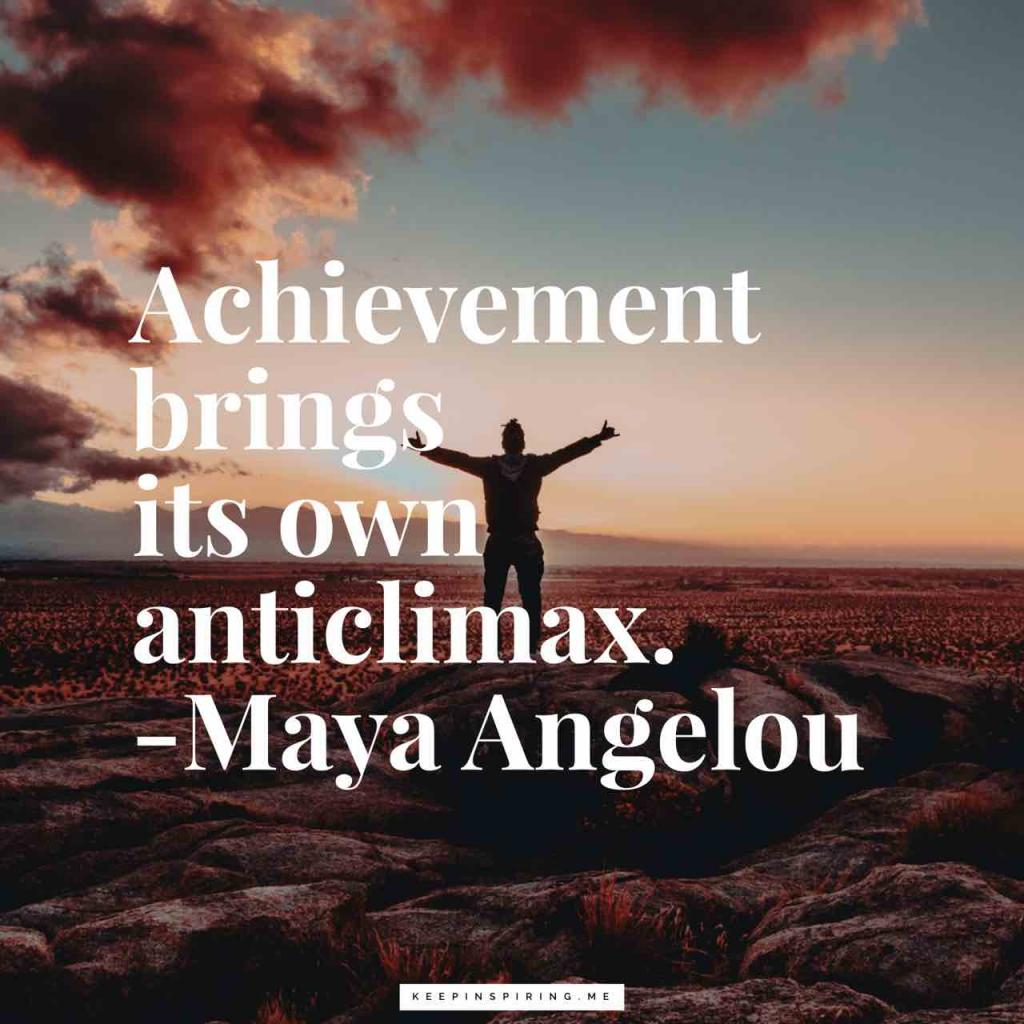 "Maya Angelou quote ""Achievement brings its own anticlimax"""