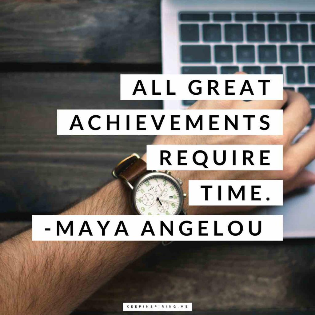 "Maya Angelou quote ""All great achievements require time"""