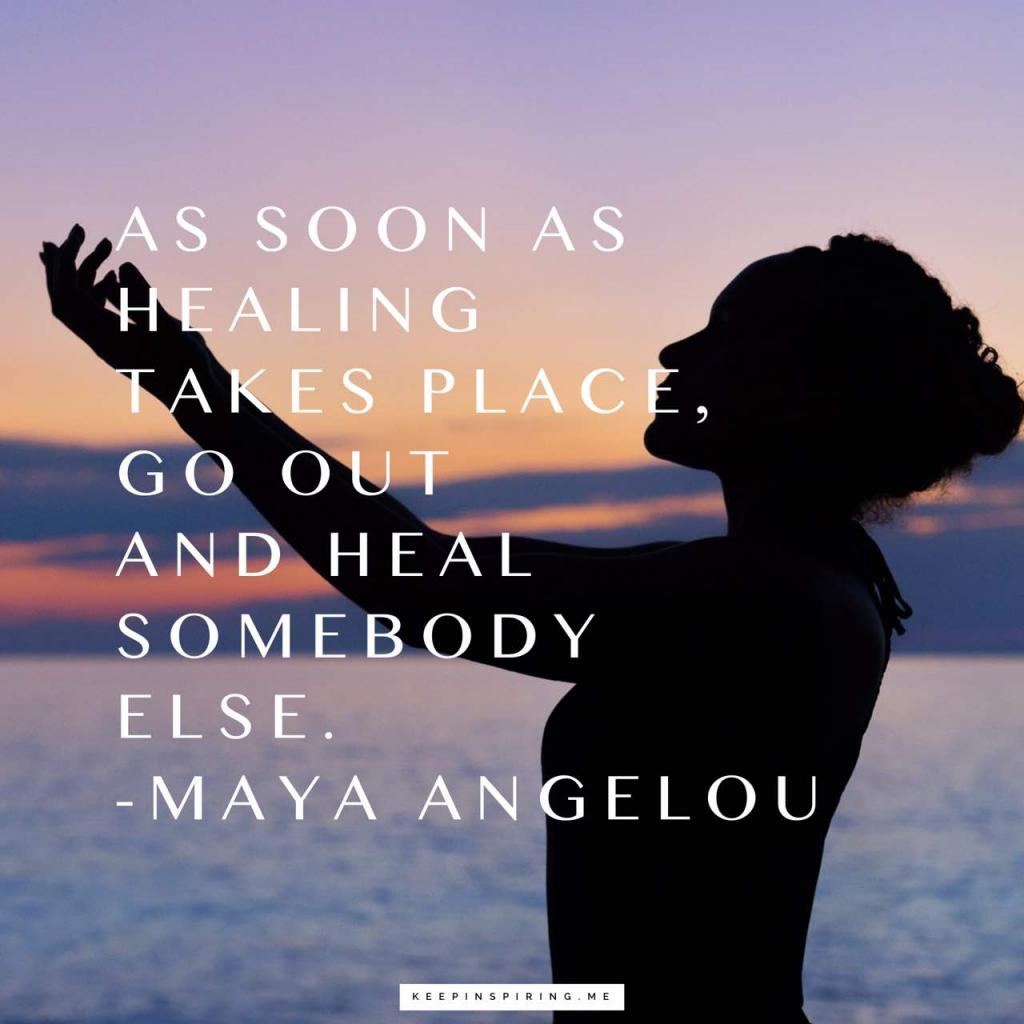 "Maya Angelou quote ""As soon as healing takes place, go out and heal somebody else"""