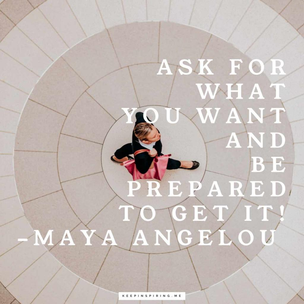 "Maya Angelou quote ""Ask for what you want and be prepared to get it!"""