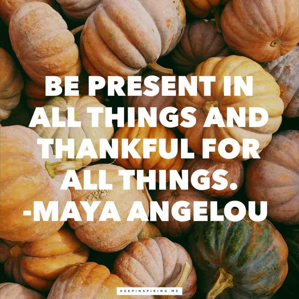 """Be present in all things and thankful for all things"""