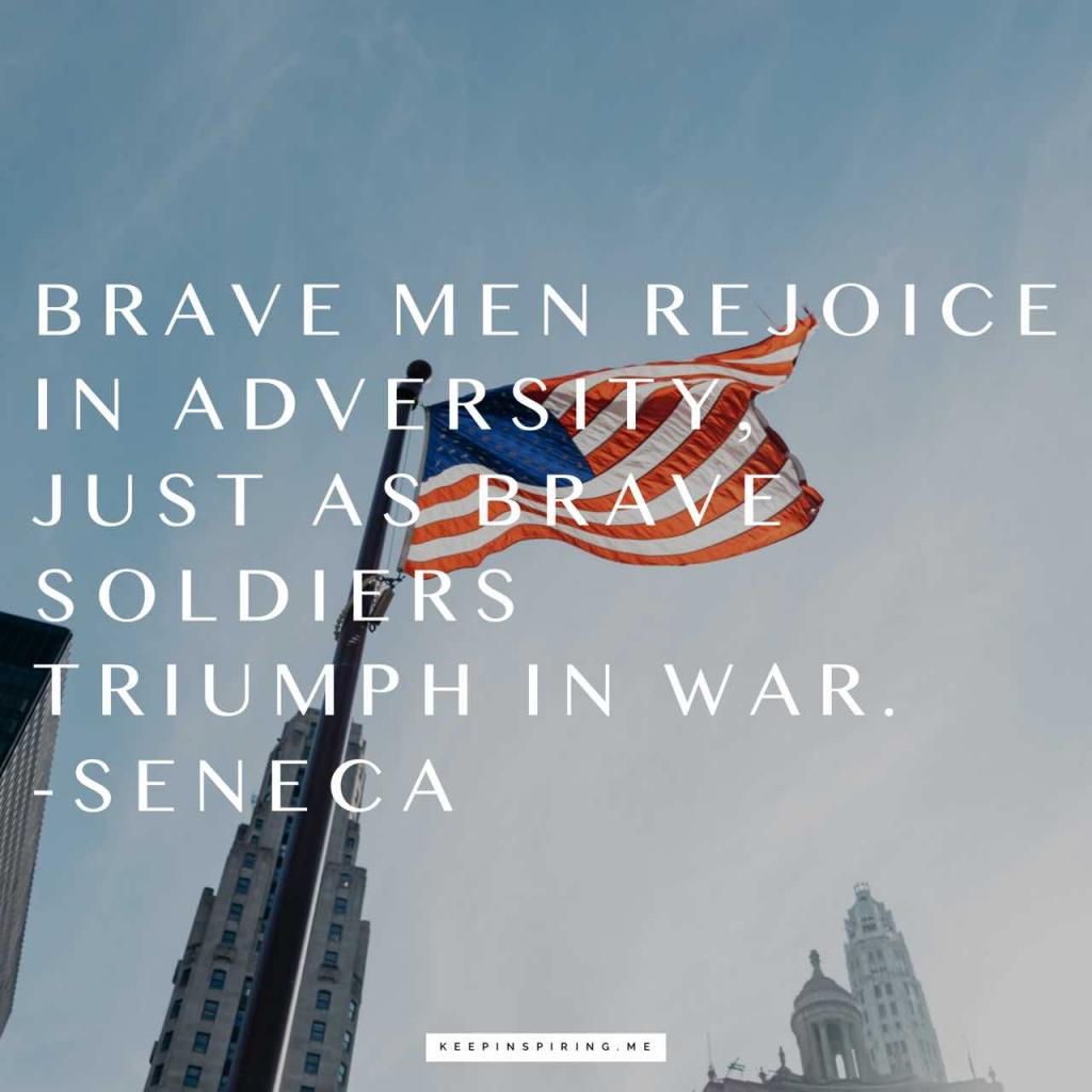 "Seneca veteran quote ""Brave men rejoice in adversity, just as brave soldiers triumph in war"""