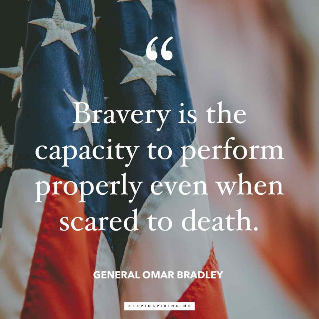 "General Bradley quote ""Bravery is the capacity to perform properly even when scared to death"""