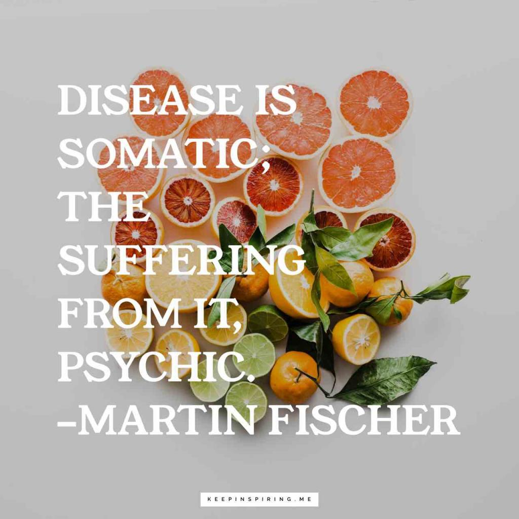 "Martin Fishcer quote ""Disease is somatic; the suffering from it, psychic"""