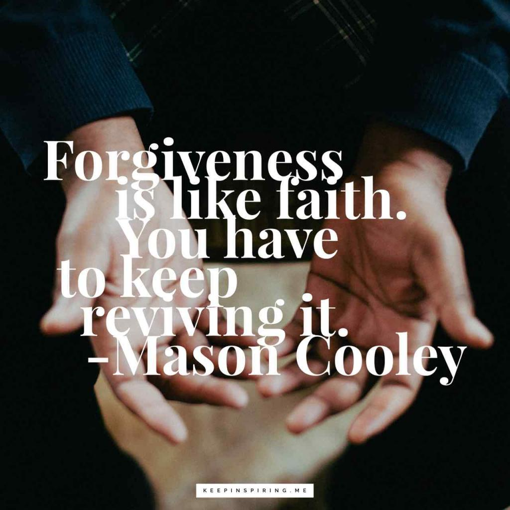 """Mason nCooley quote """"Forgiveness is like faith. You have to keep reviving it"""""""