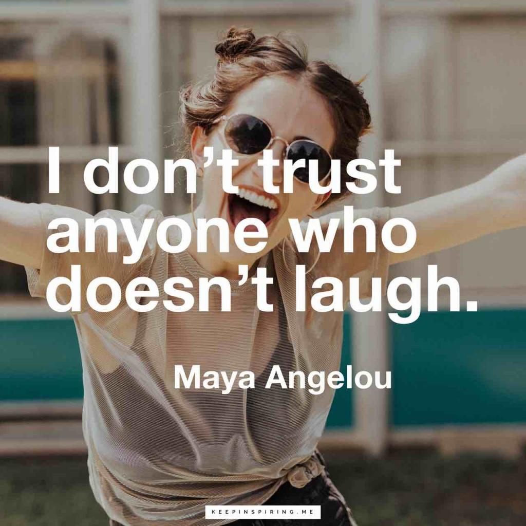 "Maya Angelou quote ""I don't trust anyone who doesn't laugh"""