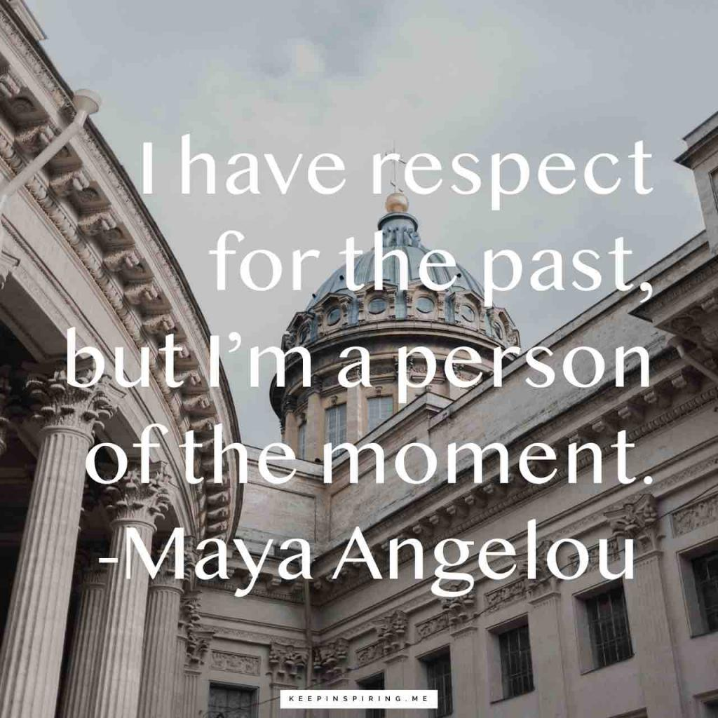 "Maya Angelou quote ""I have respect for the past, but I'm a person of the moment"""