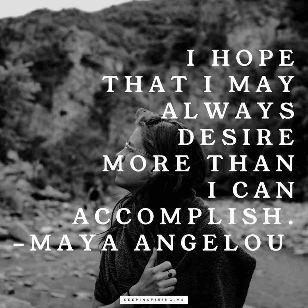 """I hope that I may always desire more than I can accomplish"""