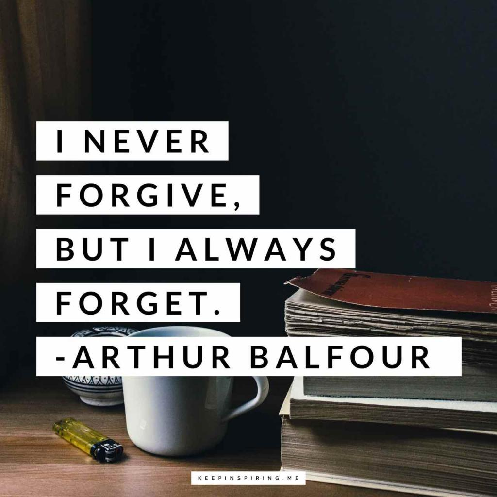 "Arthur Balfour forgiveness quote ""I never forgive, but I always forget"""