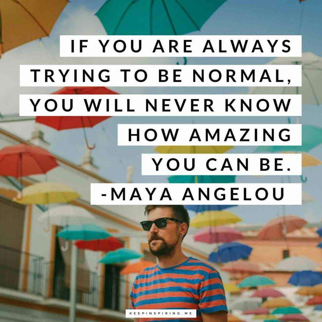 """If you are always trying to be normal, you will never know how amazing you can be"""
