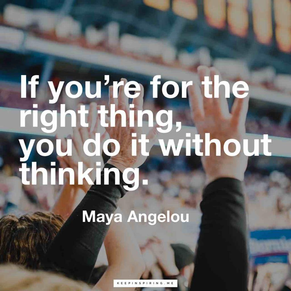 "Maya Angelou quotes ""If you're for the right thing, you do it without thinking"""