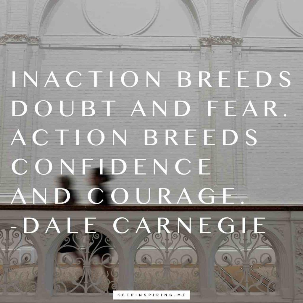 """""""Inaction breeds doubt and fear. Action breeds confidence and courage"""""""