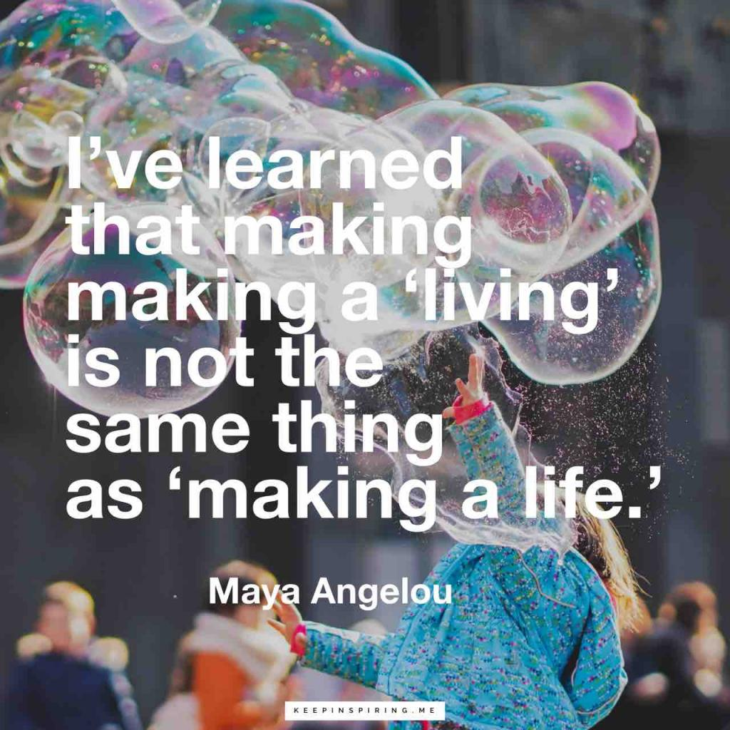"""I've learned that making a 'living' is not the same thing as 'making a life'"""