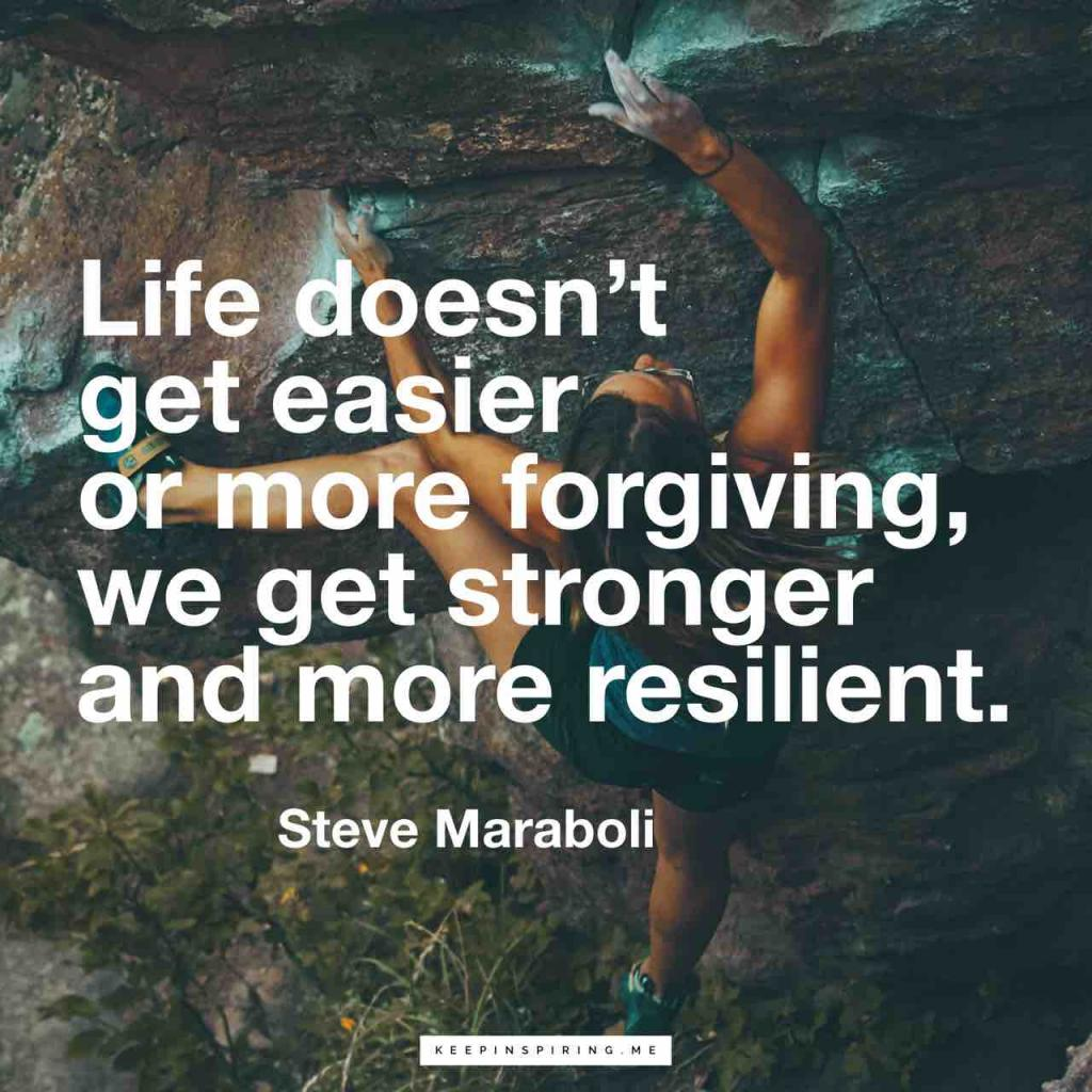 """Steve Maraboli quote """"Life doesn't get easier or more forgiving, we get stronger and more resilient"""""""