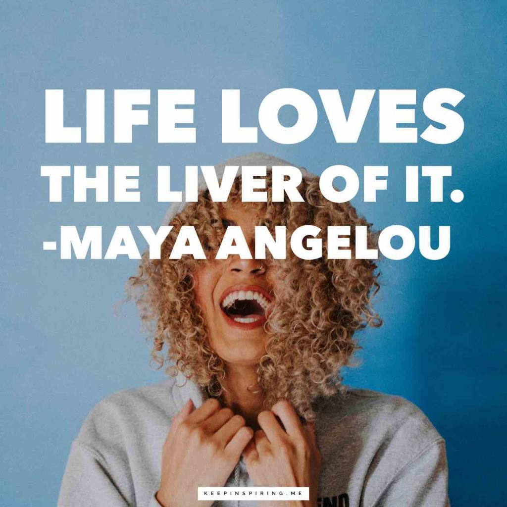 """Life loves the liver of it"""