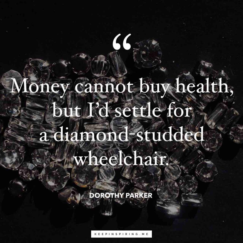 "Dorothy Parker quote ""Money cannot buy health, but I'd settle for a diamond-studded wheelchair"""