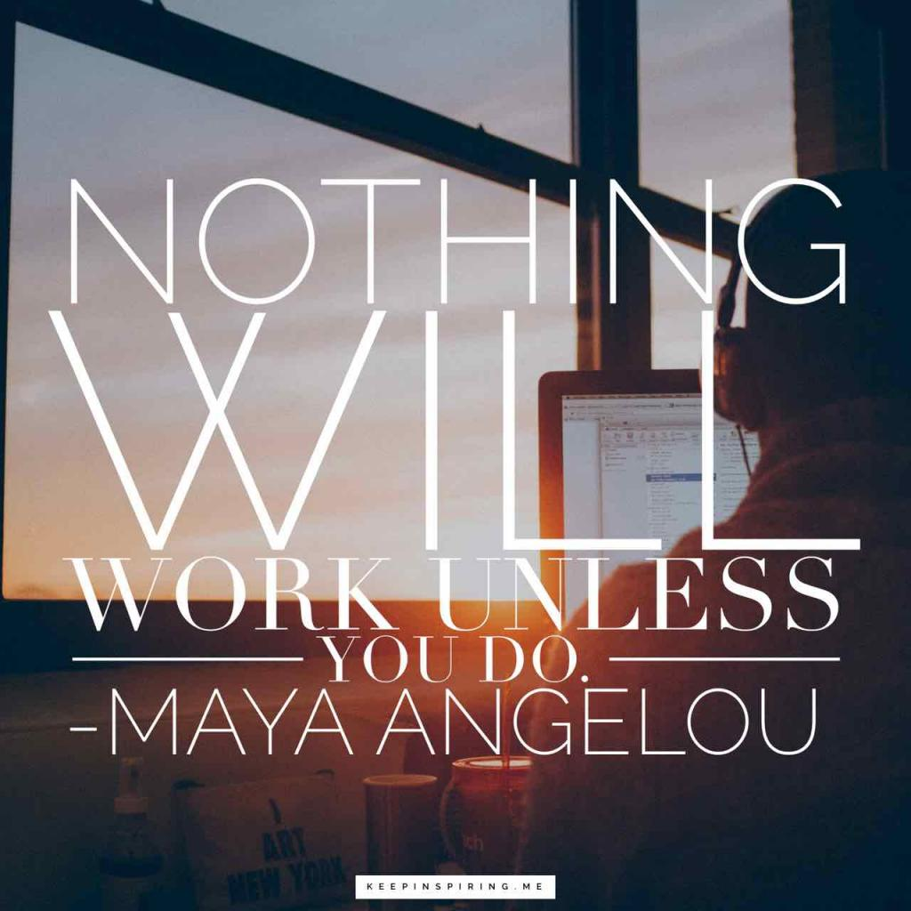 "Maya Angelou quote ""Nothing will work unless you do"""
