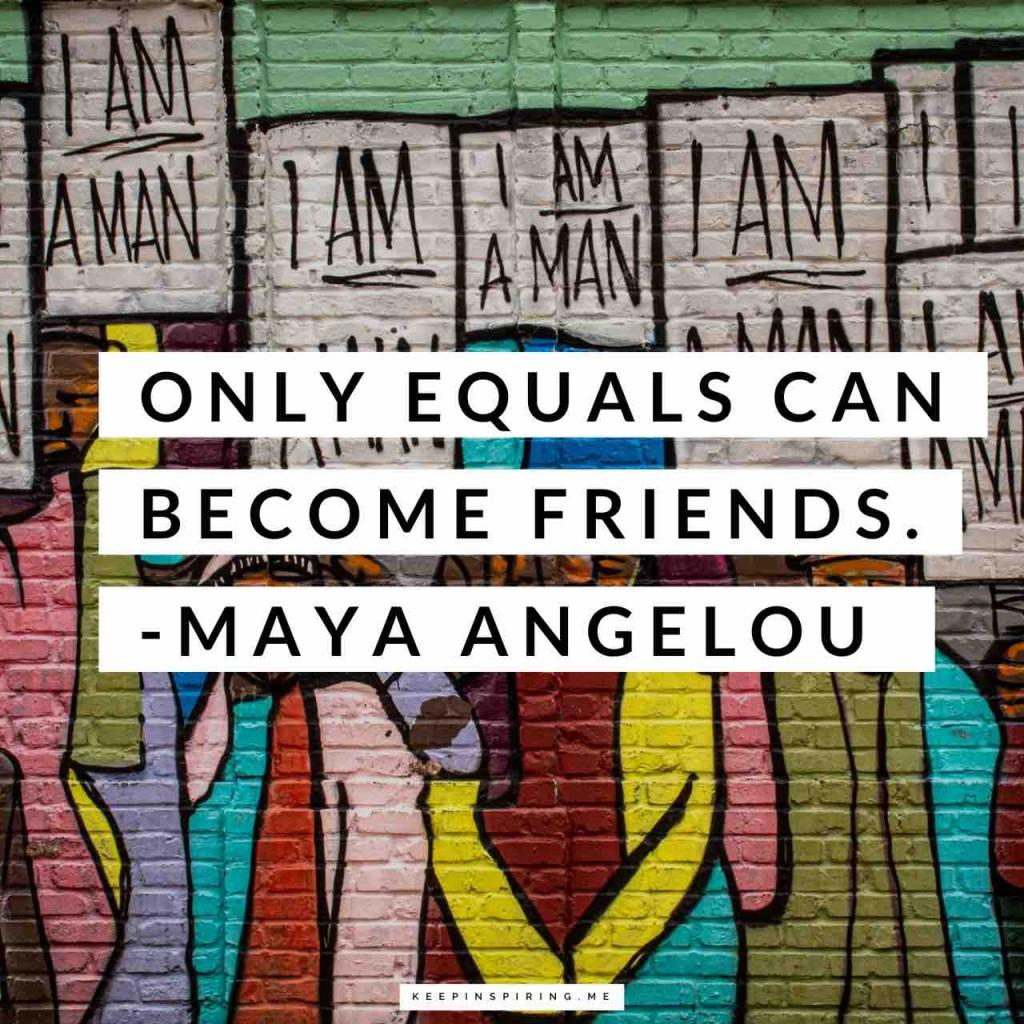"Maya Angelou quote ""Only equals can become friends"""