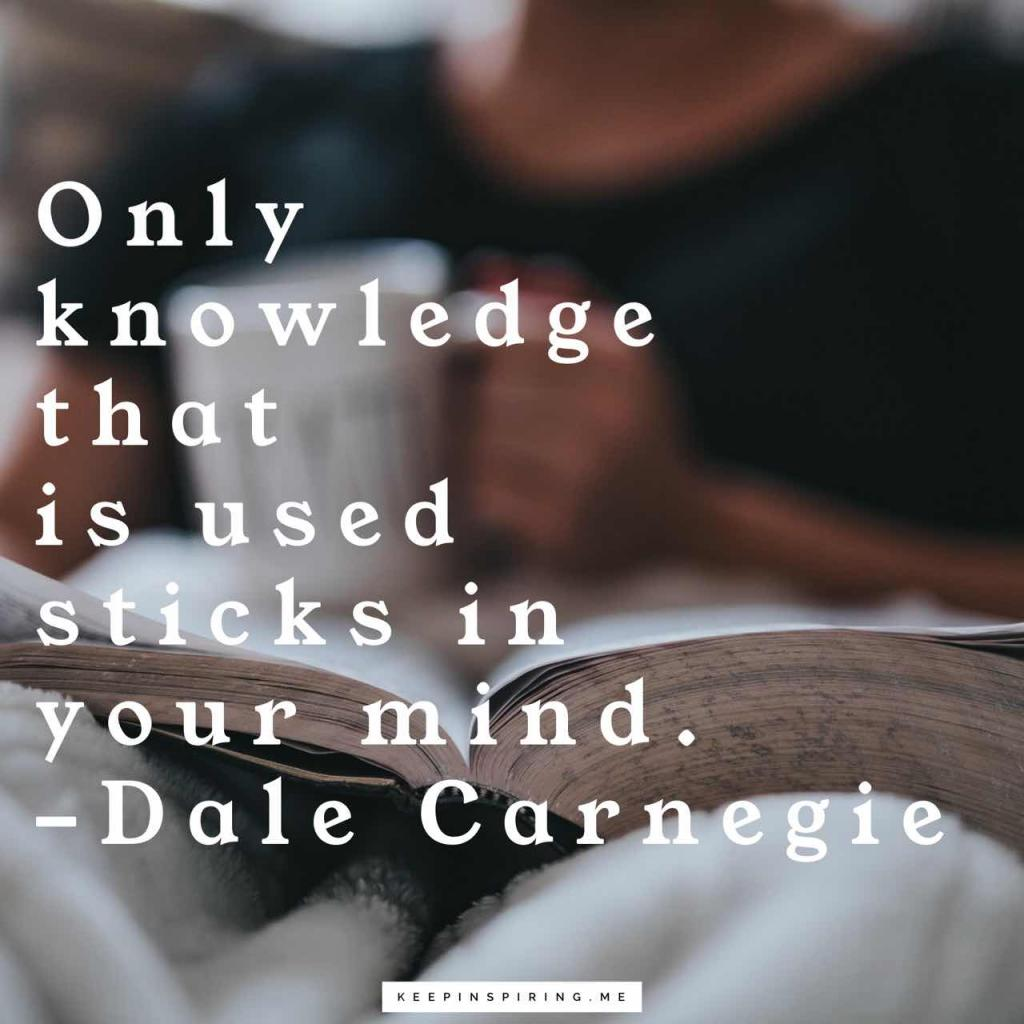 """Dale Carnegie quote """"Only knowledge that is used sticks in your mind"""""""